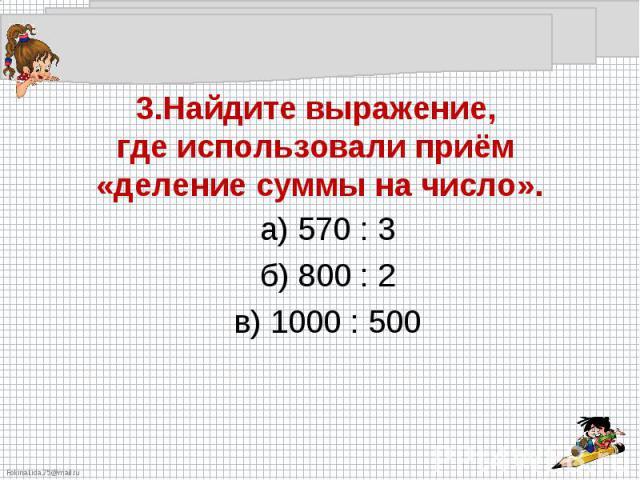 3.Найдите выражение, где использовали приём «деление суммы на число».а) 570 : 3б) 800 : 2в) 1000 : 500