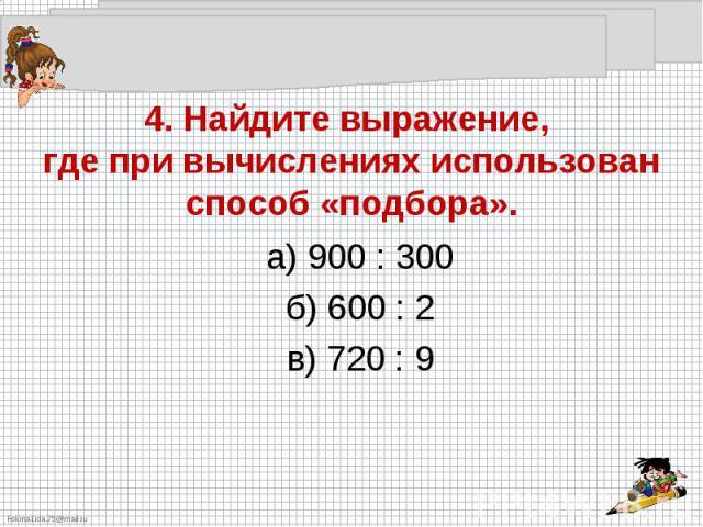 4. Найдите выражение, где при вычислениях использован способ «подбора».а) 900 : 300б) 600 : 2в) 720 : 9