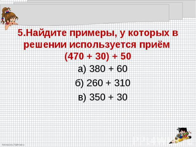 5.Найдите примеры, у которых в решении используется приём (470 + 30) + 50а) 380 + 60б) 260 + 310в) 350 + 30