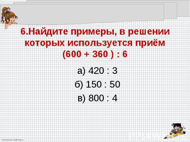 6.Найдите примеры, в решении которых используется приём(600 + 360 ) : 6а) 420 : 3б) 150 : 50в) 800 : 4
