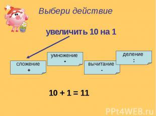 Выбери действиеувеличить 10 на 1