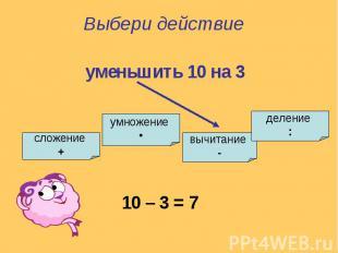 Выбери действиеуменьшить 10 на 3