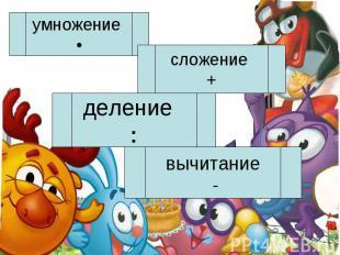 умножение •сложение +деление :вычитание -