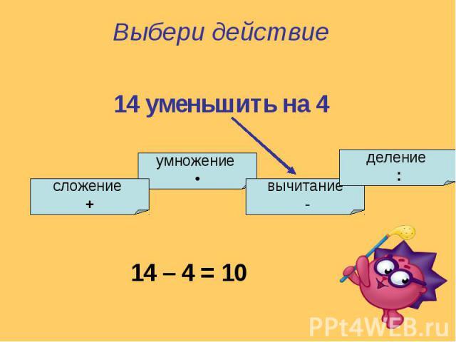 Выбери действие14 уменьшить на 4
