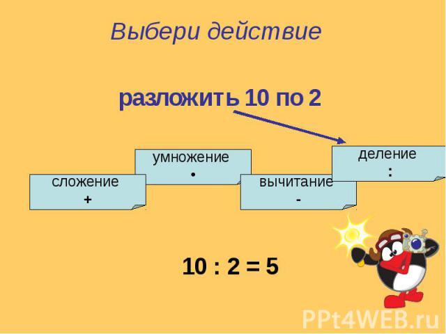 Выбери действиеразложить 10 по 2
