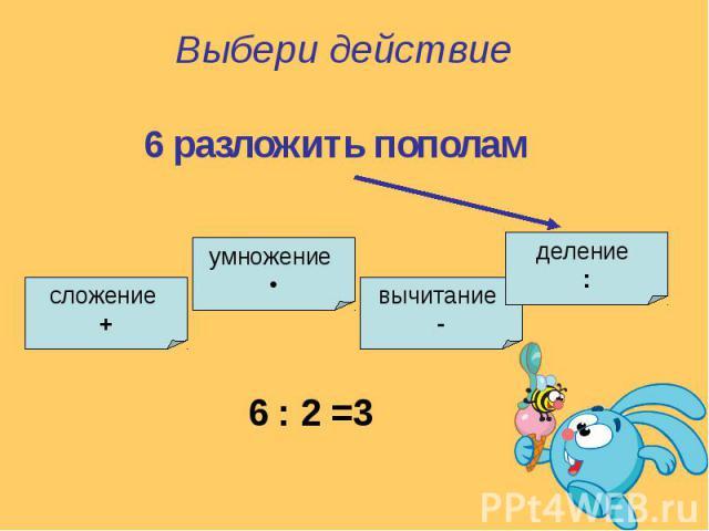 Выбери действие6 разложить пополам