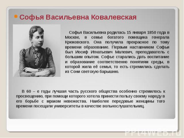 Софья Васильевна Ковалевская Софья Васильевна родилась 15 января 1850 года в Москве, в семье богатого помещика генерала Крюковского. Она получила прекрасное по тому времени образование. Первым наставником Софьи был Иосиф Игнатьевич Малевич, преподав…