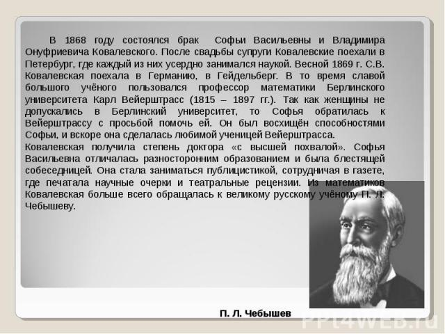 В 1868 году состоялся брак Софьи Васильевны и Владимира Онуфриевича Ковалевского. После свадьбы супруги Ковалевские поехали в Петербург, где каждый из них усердно занимался наукой. Весной 1869 г. С.В. Ковалевская поехала в Германию, в Гейдельберг. В…