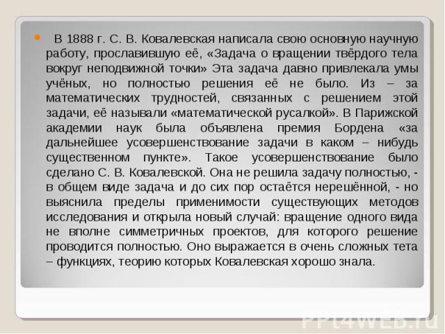 В 1888 г. С. В. Ковалевская написала свою основную научную работу, прославившую её, «Задача о вращении твёрдого тела вокруг неподвижной точки» Эта задача давно привлекала умы учёных, но полностью решения её не было. Из – за математических трудностей…