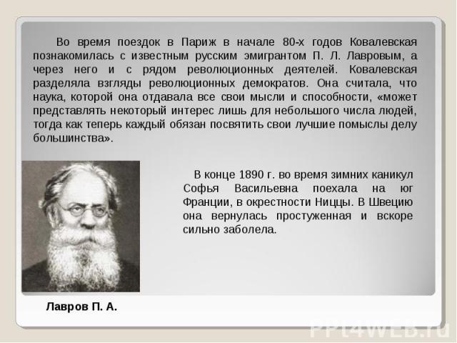 Во время поездок в Париж в начале 80-х годов Ковалевская познакомилась с известным русским эмигрантом П. Л. Лавровым, а через него и с рядом революционных деятелей. Ковалевская разделяла взгляды революционных демократов. Она считала, что наука, кото…