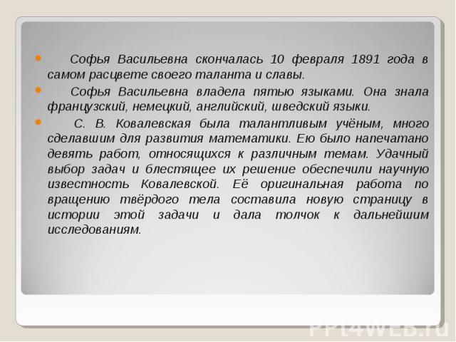 Софья Васильевна скончалась 10 февраля 1891 года в самом расцвете своего таланта и славы. Софья Васильевна владела пятью языками. Она знала французский, немецкий, английский, шведский языки. С. В. Ковалевская была талантливым учёным, много сделавшим…