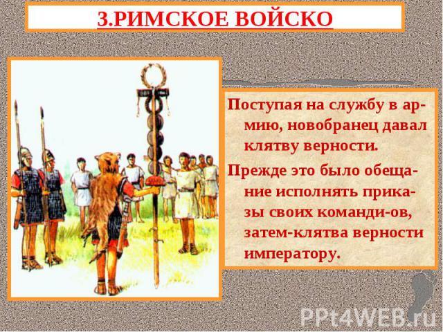 3.РИМСКОЕ ВОЙСКОПоступая на службу в ар-мию, новобранец давал клятву верности.Прежде это было обеща-ние исполнять прика-зы своих команди-ов, затем-клятва верности императору.