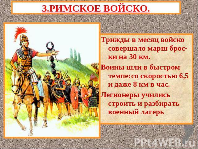 3.РИМСКОЕ ВОЙСКО.Трижды в месяц войско совершало марш брос-ки на 30 км.Воины шли в быстром темпе:со скоростью 6,5 и даже 8 км в час. Легионеры учились строить и разбирать военный лагерь