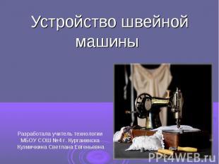 Устройство швейной машины Разработала учитель технологии МБОУ СОШ №4 г. Курганин