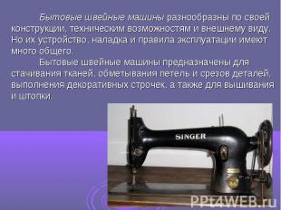 Бытовые швейные машины разнообразны по своей конструкции, техническим возможност