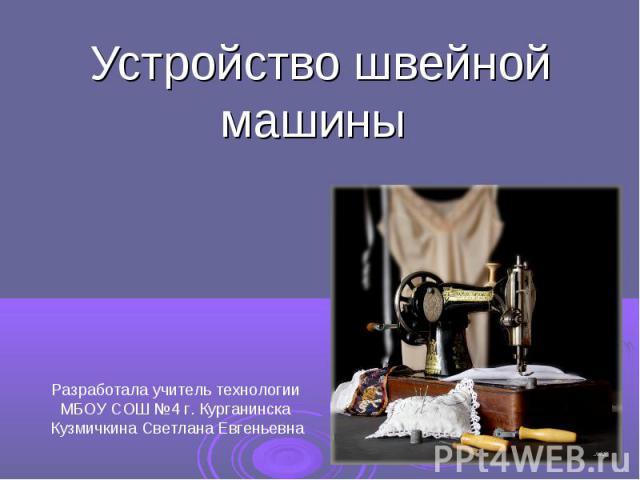 Устройство швейной машины Разработала учитель технологии МБОУ СОШ №4 г. Курганинска Кузмичкина Светлана Евгеньевна