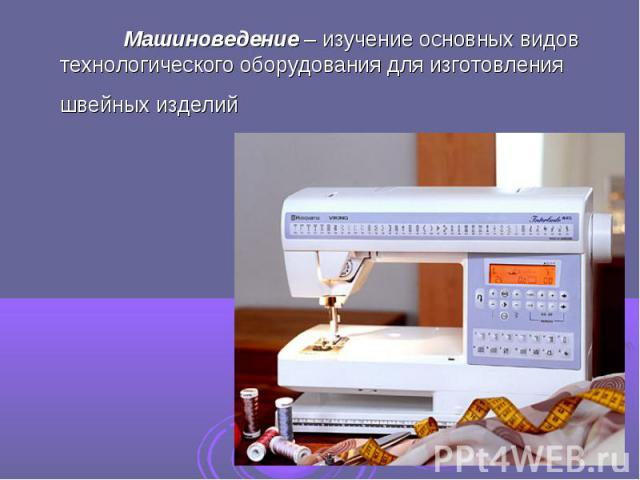 Машиноведение – изучение основных видов технологического оборудования для изготовления швейных изделий