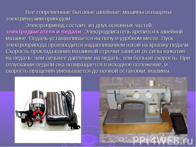 Все современные бытовые швейные; машины оснащены электрическим приводом.Электропривод состоит, из двух основных частей: электродвигателя и педали. Электродвигатель крепится к швейной машине. Педаль устанавливается на полу в удобном месте. Пуск элект…