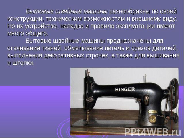 Бытовые швейные машины разнообразны по своей конструкции, техническим возможностям и внешнему виду. Но их устройство, наладка и правила эксплуатации имеют много общего.Бытовые швейные машины предназначены для стачивания тканей, обметывания петель и …