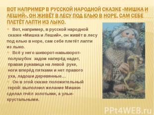 Вот например в русской народной сказке «Мишка и леший», он живёт в лесу под елью