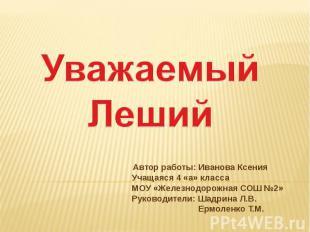 Уважаемый Леший Автор работы: Иванова Ксения Учащаяся 4 «а» класса МОУ «Железнод