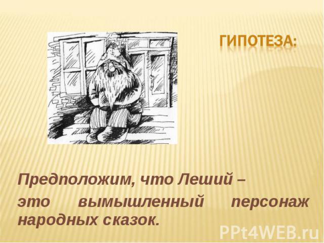 Гипотеза:Предположим, что Леший –это вымышленный персонаж народных сказок.