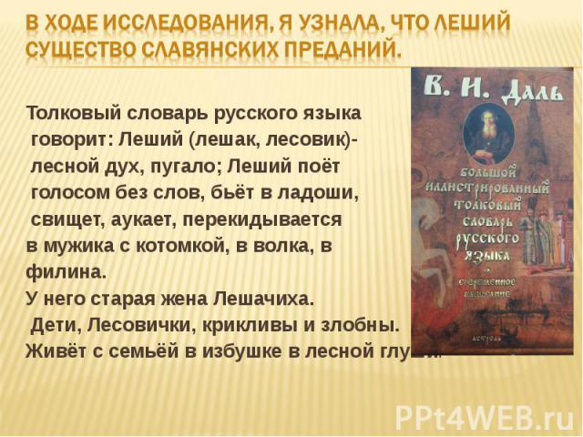 В ходе исследования, я узнала, что Леший существо славянских преданий.Толковый словарь русского языка говорит: Леший (лешак, лесовик)- лесной дух, пугало; Леший поёт голосом без слов, бьёт в ладоши, свищет, аукает, перекидывается в мужика с котомкой…