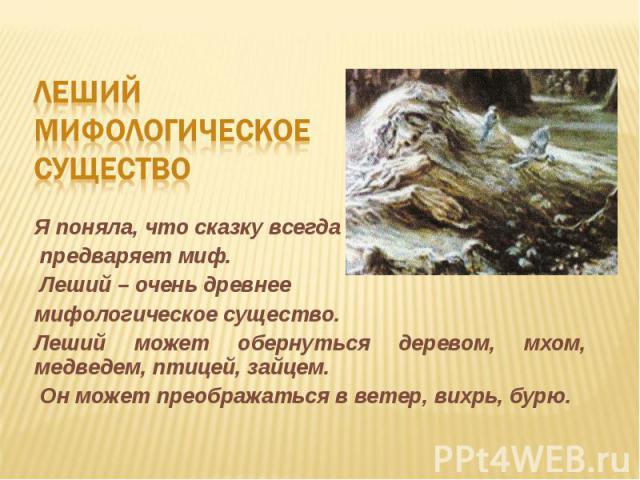 Леший мифологическое существоЯ поняла, что сказку всегда предваряет миф. Леший – очень древнеемифологическое существо. Леший может обернуться деревом, мхом, медведем, птицей, зайцем. Он может преображаться в ветер, вихрь, бурю.