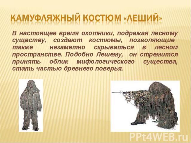 Камуфляжный костюм «леший»В настоящее время охотники, подражая лесному существу, создают костюмы, позволяющие также незаметно скрываться в лесном пространстве. Подобно Лешему, он стремится принять облик мифологического существа, стать частью древнег…
