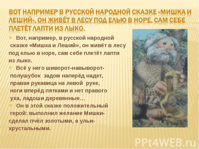 Вот например в русской народной сказке «Мишка и леший», он живёт в лесу под елью в норе, сам себе плетёт лапти из лыко.Вот, например, в русской народной сказке «Мишка и Леший», он живёт в лесу под елью в норе, сам себе плетёт лапти из лыко.Всё у нег…