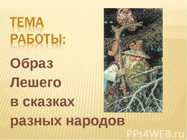 Тема работы:Образ Лешегов сказкахразных народов