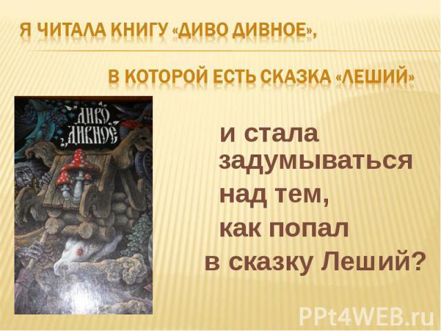 Я читала книгу «Диво дивное», в которой есть сказка «Леший» и стала задумываться над тем, как попал в сказку Леший?