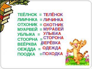 ТЕЁЛНОК =ЛИИЧНКА =ОТХОНИК =МУАРВЕЙ =УБЛЫКА =СТООРНА =ВЕЁРКВА =ОЕЖДДА =ПООДКА =