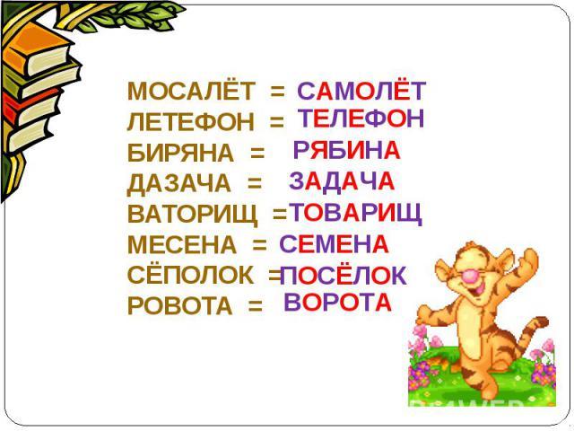 МОСАЛЁТ =ЛЕТЕФОН =БИРЯНА =ДАЗАЧА =ВАТОРИЩ =МЕСЕНА =СЁПОЛОК =РОВОТА =