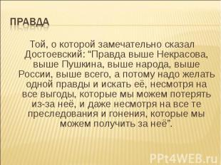 """ПравдаТой, о которой замечательно сказал Достоевский: """"Правда выше Некрасова, вы"""