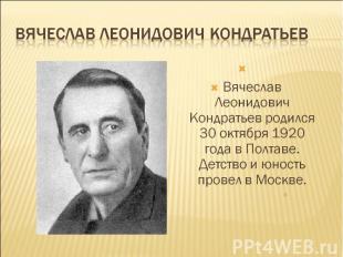 Вячеслав Леонидович Кондратьев Вячеслав Леонидович Кондратьев родился 30 октябр