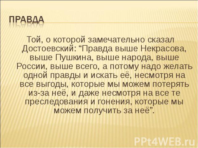 """ПравдаТой, о которой замечательно сказал Достоевский: """"Правда выше Некрасова, выше Пушкина, выше народа, выше России, выше всего, а потому надо желать одной правды и искать её, несмотря на все выгоды, которые мы можем потерять из-за неё, и даже несм…"""