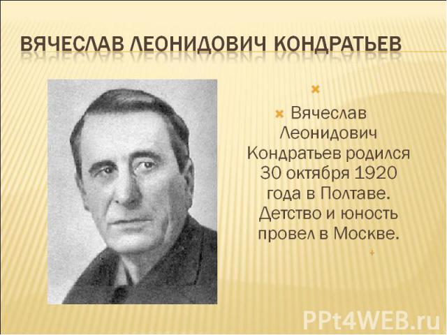 Вячеслав Леонидович Кондратьев Вячеслав Леонидович Кондратьев родился 30 октября 1920 года в Полтаве. Детство и юность провел в Москве.