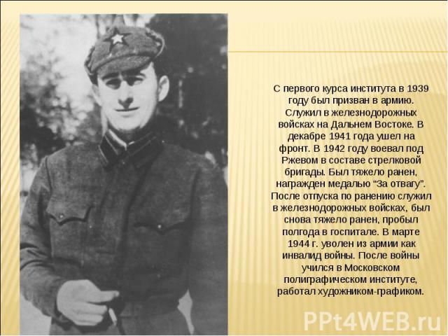 """С первого курса института в 1939 году был призван в армию. Служил в железнодорожных войсках на Дальнем Востоке. В декабре 1941 года ушел на фронт. В 1942 году воевал под Ржевом в составе стрелковой бригады. Был тяжело ранен, награжден медалью """"За от…"""