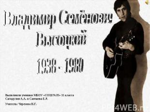 Владимир Семёнович Высоцкий 1938 - 1980 Выполнили ученики МБОУ «СОШ №35» 11 клас