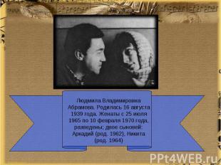 Людмила Владимировна Абрамова. Родилась 16 августа 1939 года. Женаты с 25 июля 1