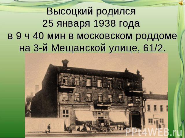 Высоцкий родился 25 января 1938 года в 9 ч 40 мин в московском роддоме на 3-й Мещанской улице, 61/2.