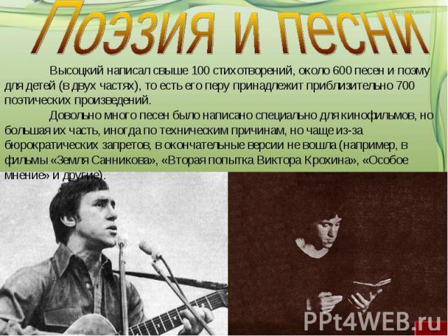 Поэзия и песниВысоцкий написал свыше 100 стихотворений, около 600 песен и поэму для детей (в двух частях), то есть его перу принадлежит приблизительно 700 поэтических произведений.Довольно много песен было написано специально для кинофильмов, но бол…