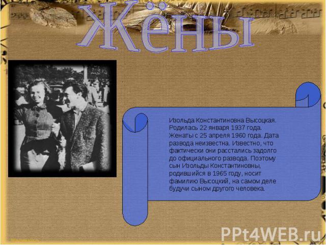 ЖёныИзольда Константиновна Высоцкая. Родилась 22 января 1937 года. Женаты с 25 апреля 1960 года. Дата развода неизвестна. Известно, что фактически они расстались задолго до официального развода. Поэтому сын Изольды Константиновны, родившийся в 1965 …