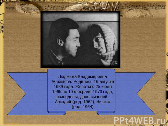 Людмила Владимировна Абрамова. Родилась 16 августа 1939 года. Женаты с 25 июля 1965 по 10 февраля 1970 года, разведены; двое сыновей: Аркадий (род. 1962), Никита (род. 1964)