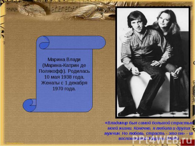 Марина Влади (Марина-Катрин де Полякофф). Родилась 10 мая 1938 года. Женаты с 1 декабря 1970 года.«Владимир был самой большой страстью моей жизни. Конечно, я любила и других мужчин. Но любовь, страсть - это он» - из воспоминаний Марины Влади
