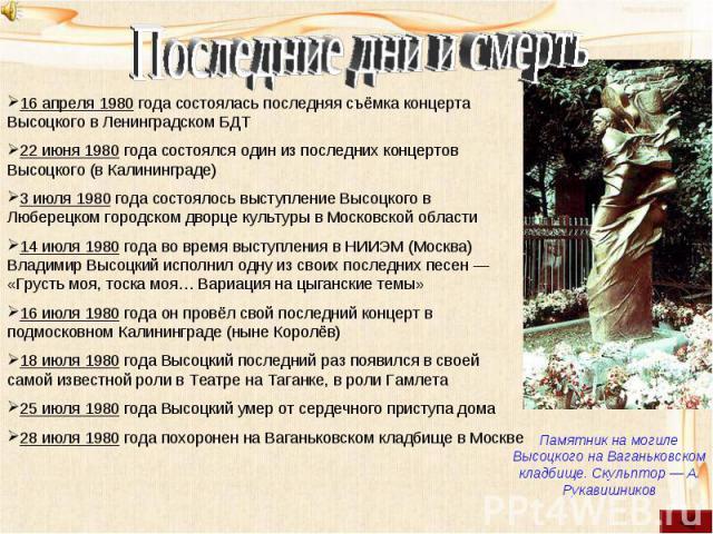 Последние дни и смерть16 апреля 1980 года состоялась последняя съёмка концерта Высоцкого в Ленинградском БДТ22 июня 1980 года состоялся один из последних концертов Высоцкого (в Калининграде)3 июля 1980 года состоялось выступление Высоцкого в Люберец…