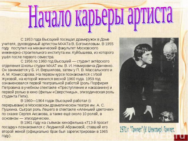 Начало карьеры артистаС 1953 года Высоцкий посещал драмкружок в Доме учителя, руководимый артистом МХАТа В. Богомоловым. В 1955 году поступил на механический факультет Московского инженерно-строительного института им. Куйбышева, из которого ушёл пос…