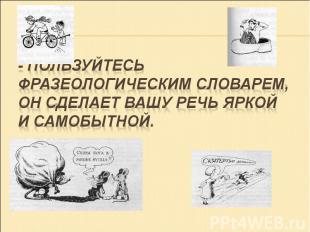 - ПОЛЬЗУЙТЕСЬ ФРАЗЕОЛОГИЧЕСКИМ СЛОВАРЕМ, ОН СДЕЛАЕТ ВАШУ РЕЧЬ ЯРКОЙ И САМОБЫТНОЙ