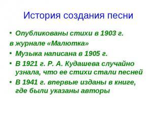 История создания песниОпубликованы стихи в 1903 г.в журнале «Малютка»Музыка напи